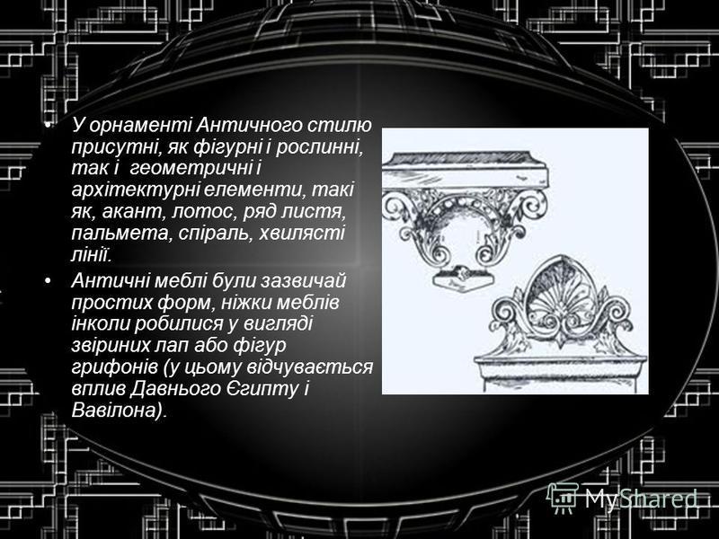 У орнаменті Античного стилю присутні, як фігурні і рослинні, так і геометричні і архітектурні елементи, такі як, акант, лотос, ряд листя, пальмета, спіраль, хвилясті лінії. Античні меблі були зазвичай простих форм, ніжки меблів інколи робилися у вигл