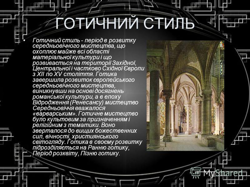 ГОТИЧНИЙ СТИЛЬ Готичний стиль - період в розвитку середньовічного мистецтва, що охоплює майже всі області матеріальної культури і що розвивається на території Західної, Центральної і частково Східної Європи з XII по XV століття. Готика завершила розв