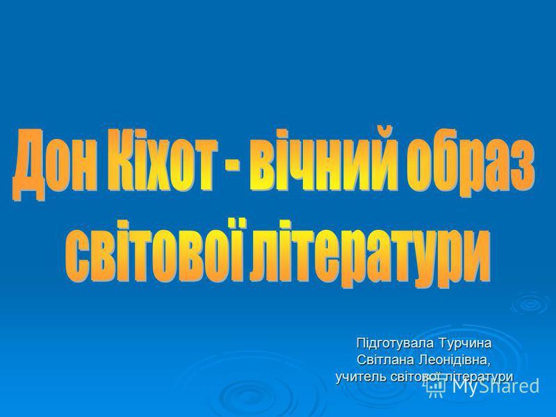 Підготувала Турчина Світлана Леонідівна, учитель світової літератури