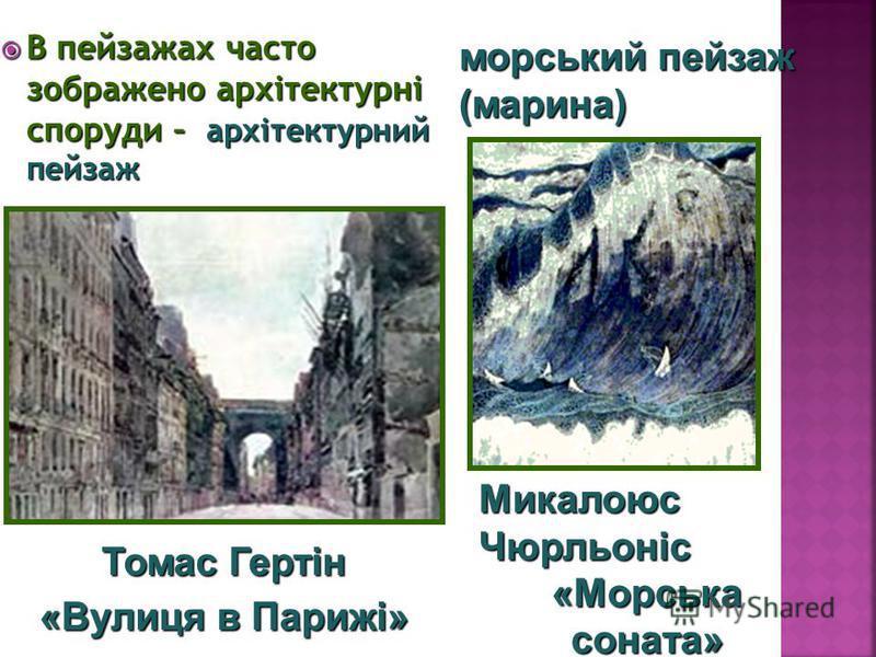 В пейзажах часто зображено архітектурні споруди – архітектурний пейзаж В пейзажах часто зображено архітектурні споруди – архітектурний пейзаж Микалоюс Чюрльоніс «Морська соната» Томас Гертін «Вулиця в Парижі» морський пейзаж (марина)