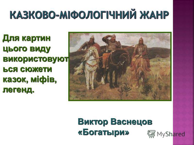 Для картин цього виду використовуют ься сюжети казок, міфів, легенд. Виктор Васнецов «Богатыри»