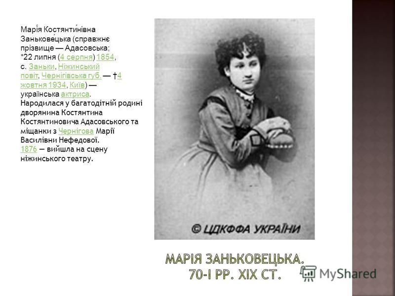 Марія Костянтинівна Заньковецька (справжнє прізвище Адасовська; *22 липня (4 серпня) 1854, с. Заньки, Ніжинський повіт, Чернігівська губ. 4 жовтня 1934, Київ) українська актриса.4 серпня1854ЗанькиНіжинський повітЧернігівська губ.4 жовтня1934Київактри