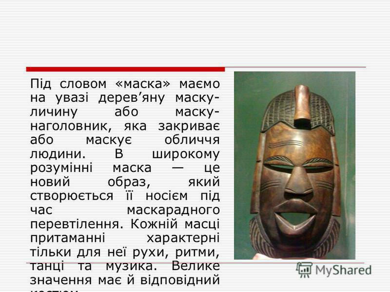 Під словом «маска» маємо на увазі деревяну маску- личину або маску- наголовник, яка закриває або маскує обличчя людини. В широкому розумінні маска це новий образ, який створюється її носієм під час маскарадного перевтілення. Кожній масці притаманні х
