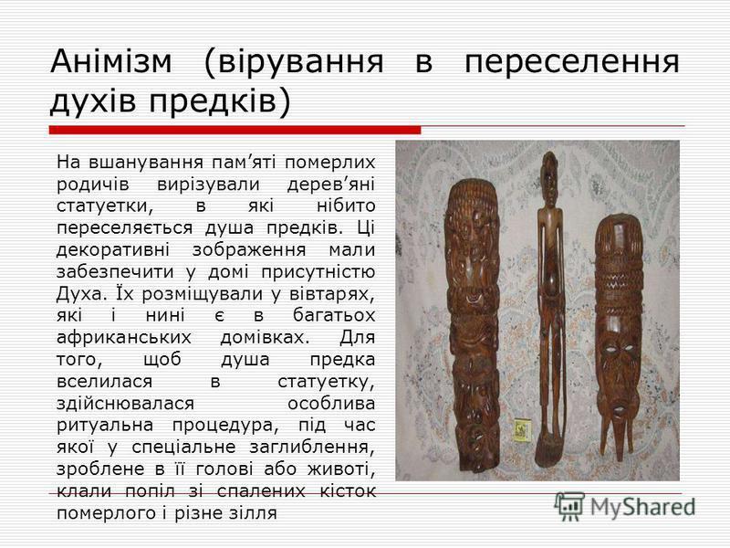 На вшанування памяті померлих родичів вирізували деревяні статуетки, в які нібито переселяється душа предків. Ці декоративні зображення мали забезпечити у домі присутністю Духа. Їх розміщували у вівтарях, які і нині є в багатьох африканських домівках