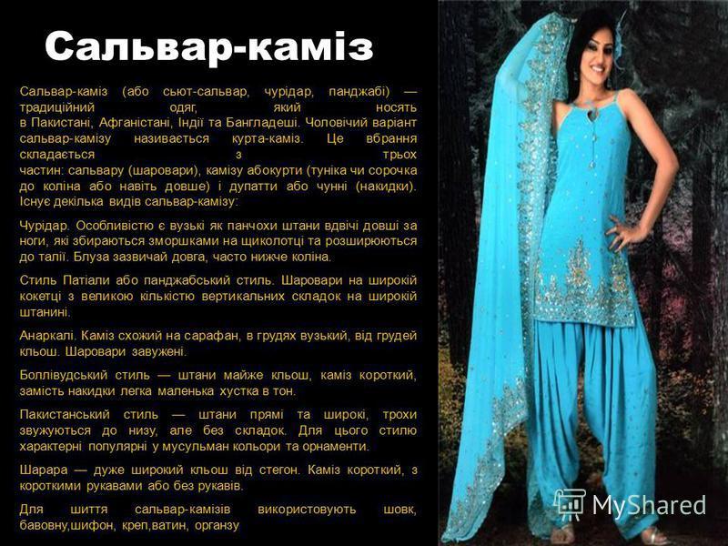 Сальвар-каміз Сальвар-каміз (або сьют-сальвар, чурідар, панджабі) традиційний одяг, який носять в Пакистані, Афганістані, Індії та Бангладеші. Чоловічий варіант сальвар-камізу називається курта-каміз. Це вбрання складається з трьох частин: сальвару (