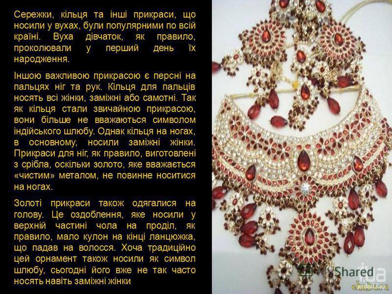 Сережки, кільця та інші прикраси, що носили у вухах, були популярними по всій країні. Вуха дівчаток, як правило, проколювали у перший день їх народження. Іншою важливою прикрасою є персні на пальцях ніг та рук. Кільця для пальців носять всі жінки, за