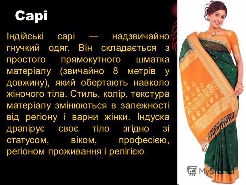 Сарі Індійські сарі надзвичайно гнучкий одяг. Він складається з простого прямокутного шматка матеріалу (звичайно 8 метрів у довжину), який обертають навколо жіночого тіла. Стиль, колір, текстура матеріалу змінюються в залежності від регіону і варни ж