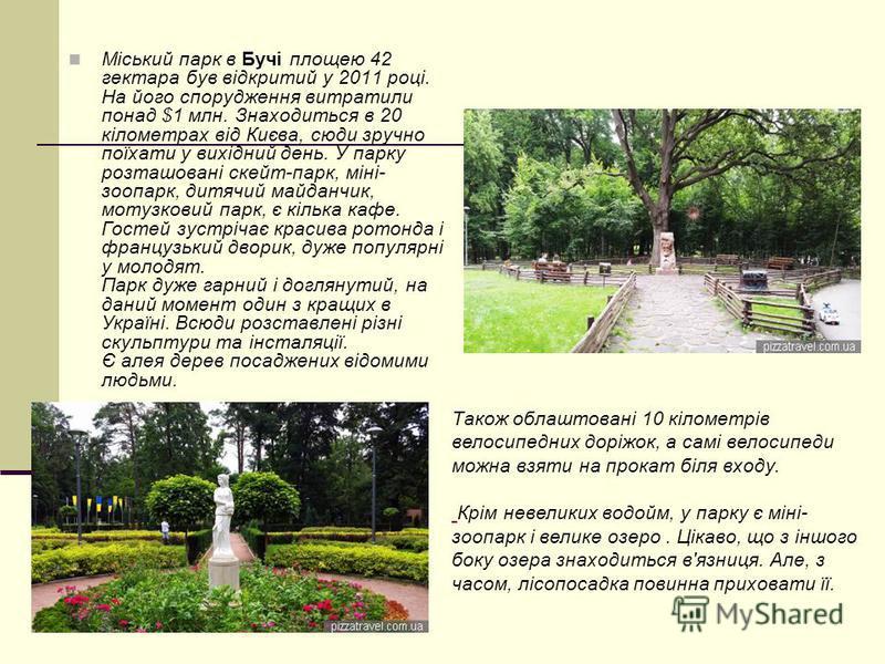 Міський парк в Бучі площею 42 гектара був відкритий у 2011 році. На його спорудження витратили понад $1 млн. Знаходиться в 20 кілометрах від Києва, сюди зручно поїхати у вихідний день. У парку розташовані скейт-парк, міні- зоопарк, дитячий майданчик,