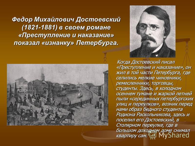 Федор Михайлович Достоевский (1821-1881) в своем романе «Преступление и наказание» показал «изнанку» Петербурга. Когда Достоевский писал «Преступление и наказание», он жил в той части Петербурга, где селились мелкие чиновники, ремесленники, торговцы,