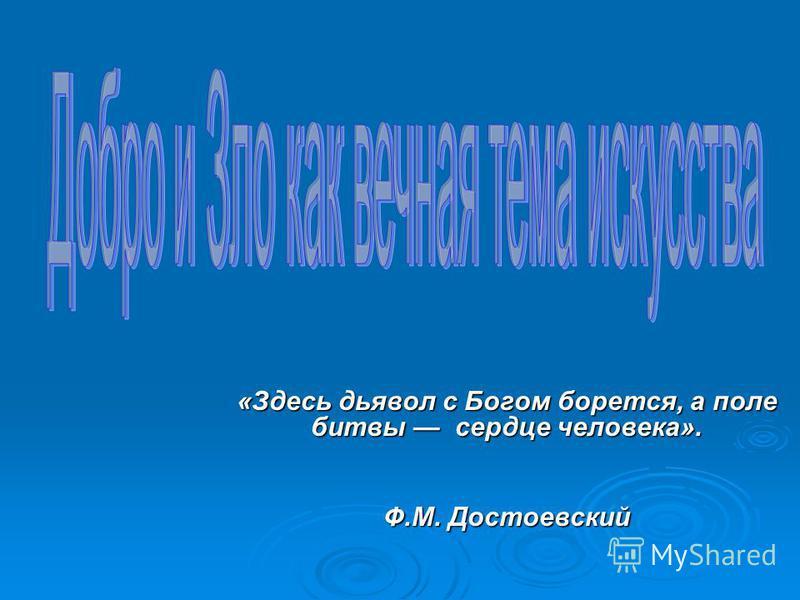 «Здесь дьявол с Богом борется, а поле битвы сердце человека». Ф.М. Достоевский Ф.М. Достоевский