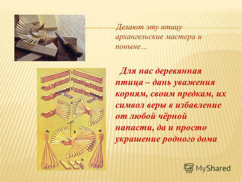 Делают эту птицу архангельские мастера и поныне… Для нас деревянная птица – дань уважения корням, своим предкам, их символ веры в избавление от любой чёрной напасти, да и просто украшение родного дома 17