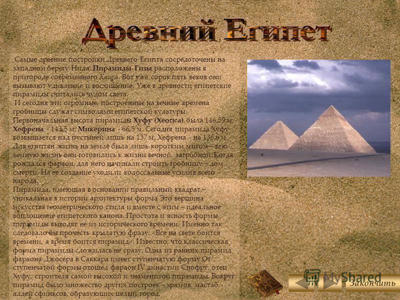 Самые древние постройки Древнего Египта сосредоточены на западном берегу Нила. Пирамиды Гизы расположены в пригороде современного Каира. Вот уже сорок пять веков они вызывают удивление и восхищение. Уже в древности египетские пирамиды считались чудом