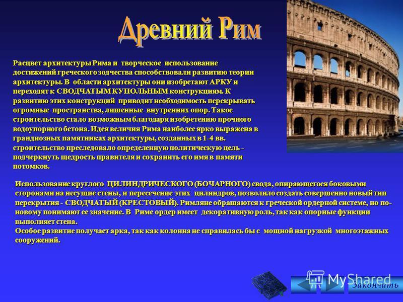 Расцвет архитектуры Рима и творческое использование достижений греческого зодчества способствовали развитию теории архитектуры. В области архитектуры они изобретают АРКУ и переходят к СВОДЧАТЫМ КУПОЛЬНЫМ конструкциям. К развитию этих конструкций прив