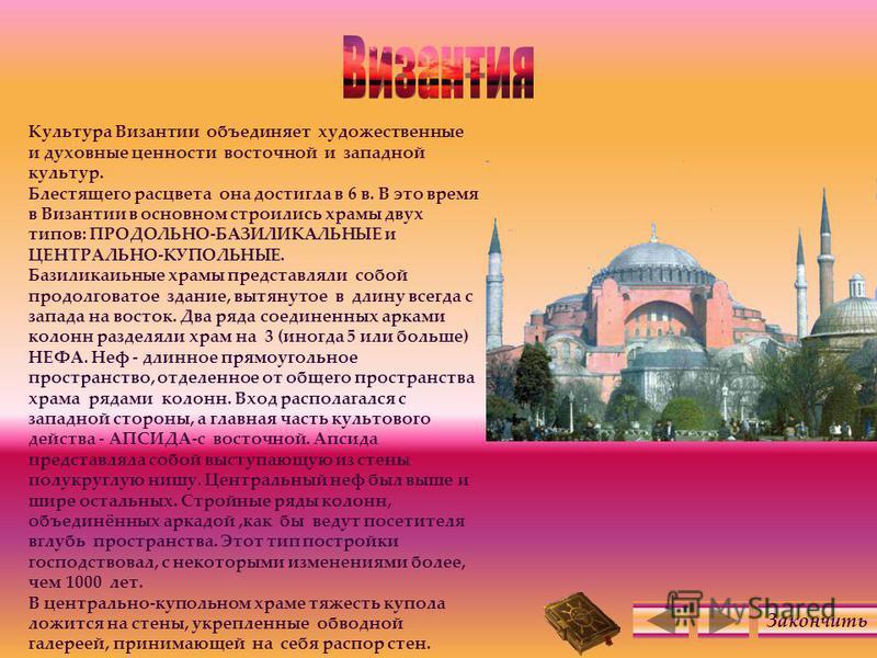 Культура Византии объединяет художественные и духовные ценности восточной и западной культур. Блестящего расцвета она достигла в 6 в. В это время в Византии в основном строились храмы двух типов: ПРОДОЛЬНО-БАЗИЛИКАЛЬНЫЕ и ЦЕНТРАЛЬНО-КУПОЛЬНЫЕ. Базили