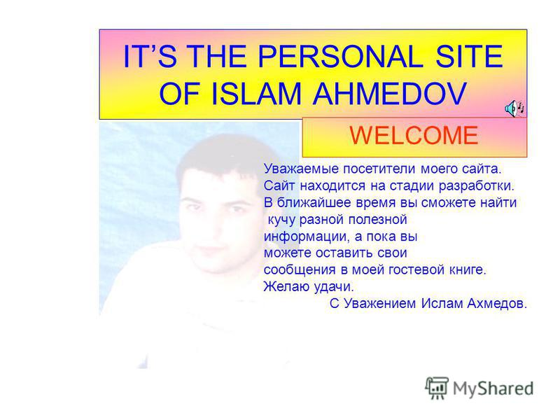 ITS THE PERSONAL SITE OF ISLAM AHMEDOV WELCOME Уважаемые посетители моего сайта. Сайт находится на стадии разработки. В ближайшее время вы сможете найти кучу разной полезной информации, а пока вы можете оставить свои сообщения в моей гостевой книге.