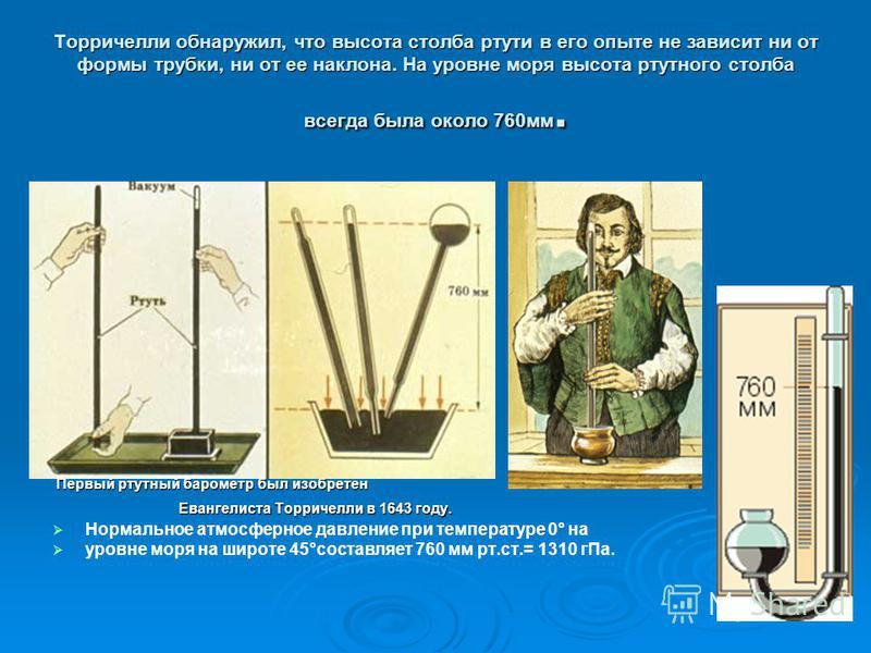 Торричелли обнаружил, что высота столба ртути в его опыте не зависит ни от формы трубки, ни от ее наклона. На уровне моря высота ртутного столба всегда была около 760 мм. Первый ртутный барометр был изобретен Первый ртутный барометр был изобретен Ева