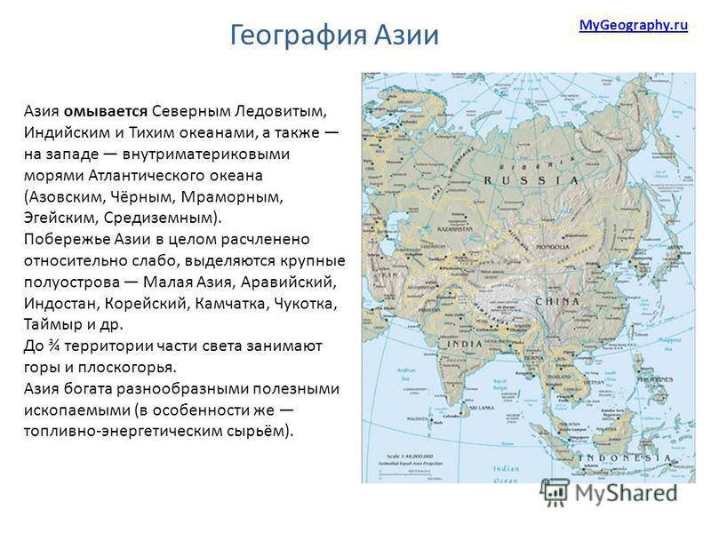 Азия омывается Северным Ледовитым, Индийским и Тихим океанами, а также на западе внутриматериковыми морями Атлантического океана (Азовским, Чёрным, Мраморным, Эгейским, Средиземным). Побережье Азии в целом расчленено относительно слабо, выделяются кр