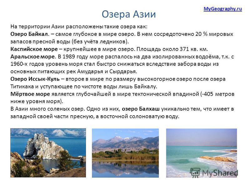 На территории Азии расположены такие озера как: Озеро Байкал. – самое глубокое в мире озеро. В нем сосредоточено 20 % мировых запасов пресной воды (без учёта ледников). Каспийское море – крупнейшее в мире озеро. Площадь около 371 кв. км. Аральское мо