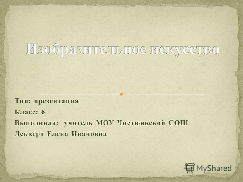 Тип: презентация Класс: 6 Выполнила: учитель МОУ Чистюньской СОШ Деккерт Елена Ивановна