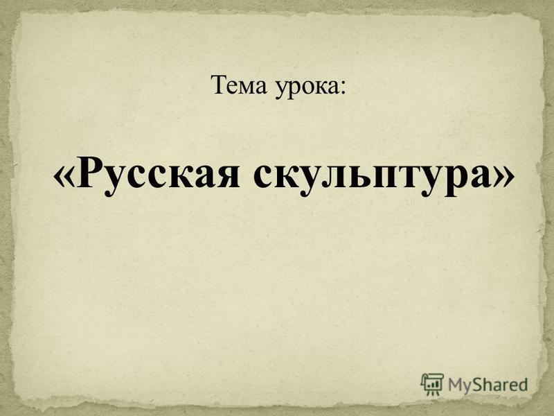 Тема урока: «Русская скульптура»
