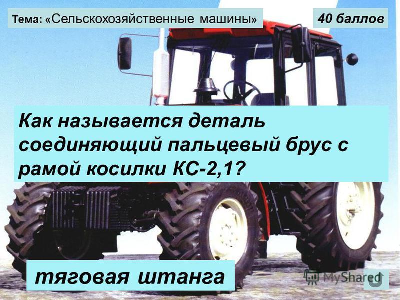Тема: « Сельскохозяйственные машины » 40 баллов Как называется деталь соединяющий пальцевый брус с рамой косилки КС-2,1? тяговая штанга