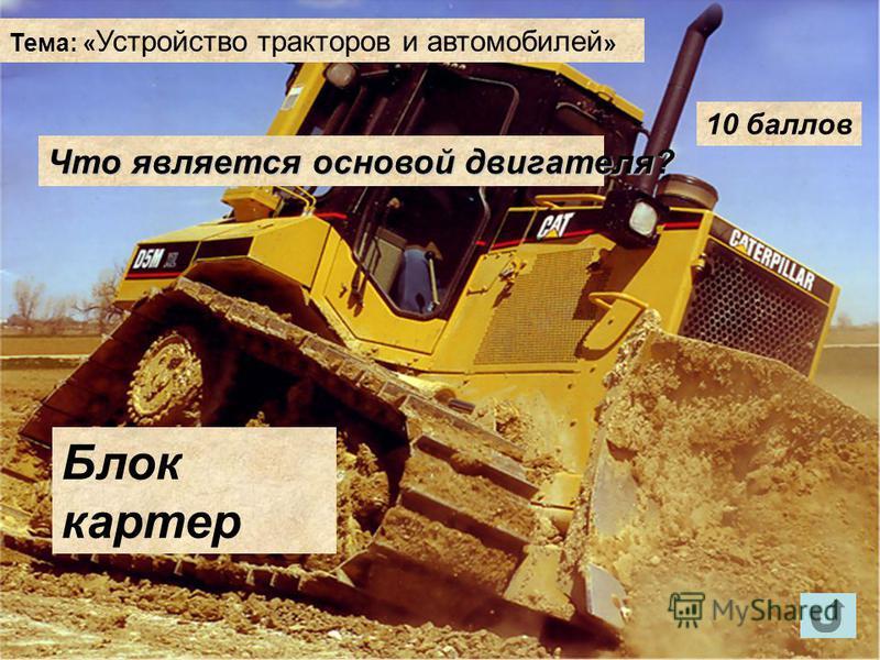 Тема: « Устройство тракторов и автомобилей » 10 баллов Что является основой двигателя? Блок картер