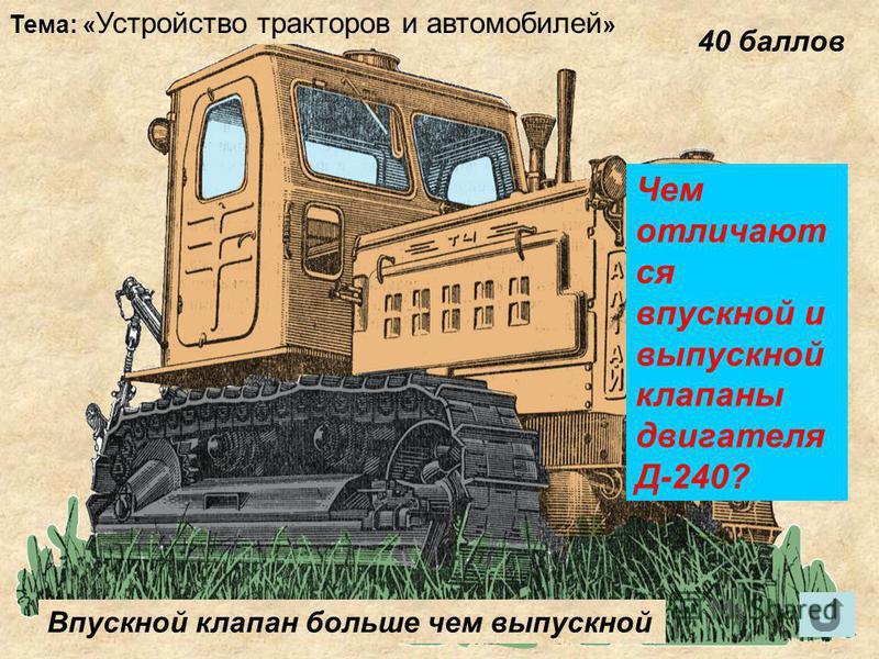 Тема: « Устройство тракторов и автомобилей » 40 баллов Чем отличают ся впускной и выпускной клапаны двигателя Д-240? Впускной клапан больше чем выпускной