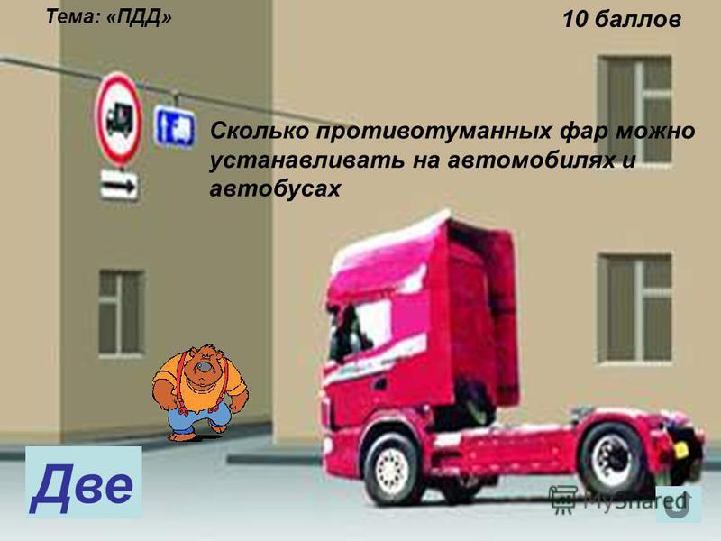 Тема: «ПДД» 10 баллов Сколько противотуманных фар можно устанавливать на автомобилях и автобусах Две