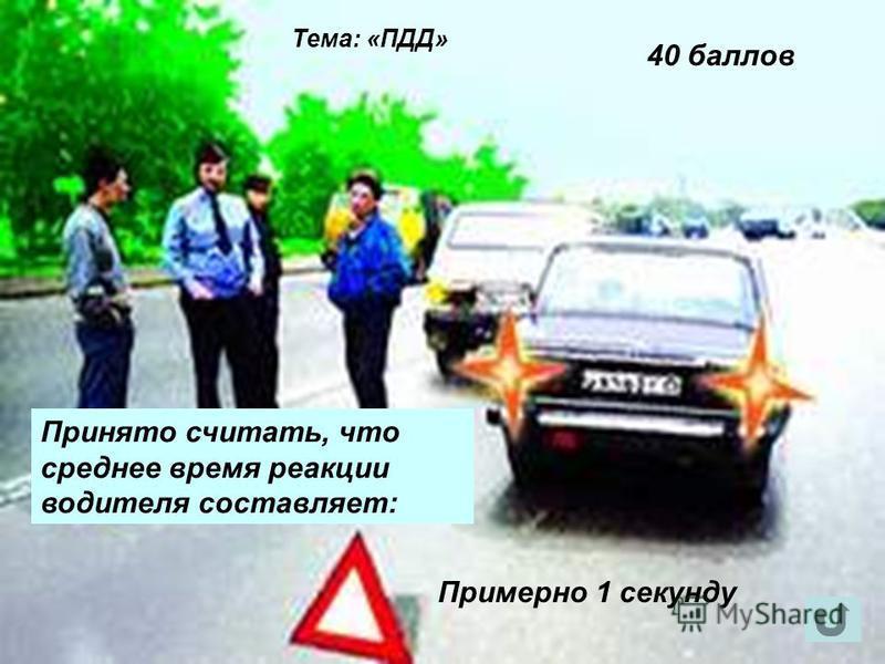 Тема: «ПДД» 40 баллов Примерно 1 секунду Принято считать, что среднее время реакции водителя составляет: