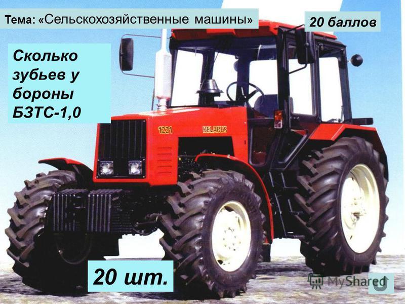 Тема: « Сельскохозяйственные машины » 20 баллов Сколько зубьев у бороны БЗТС-1,0 20 шт.
