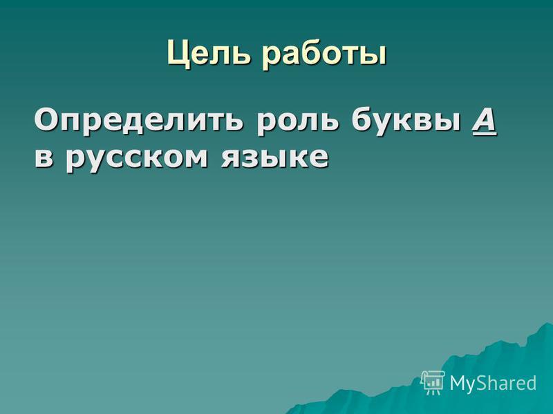 Цель работы Определить роль буквы А в русском языке