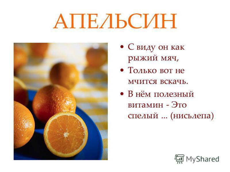 АПЕЛЬСИН С виду он как рыжий мяч, Только вот не мчится вскачь. В нём полезный витамин - Это спелый... (нисьлепа)