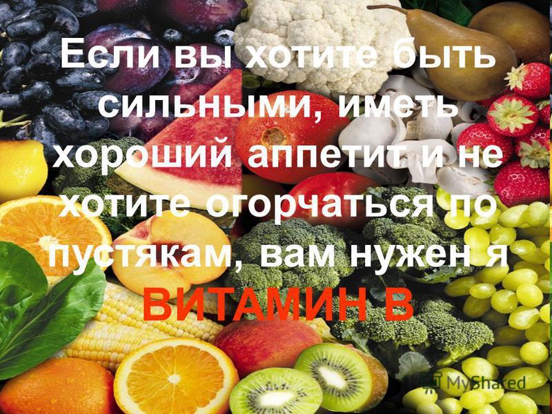 Если вы хотите быть сильными, иметь хороший аппетит и не хотите огорчаться по пустякам, вам нужен я ВИТАМИН В