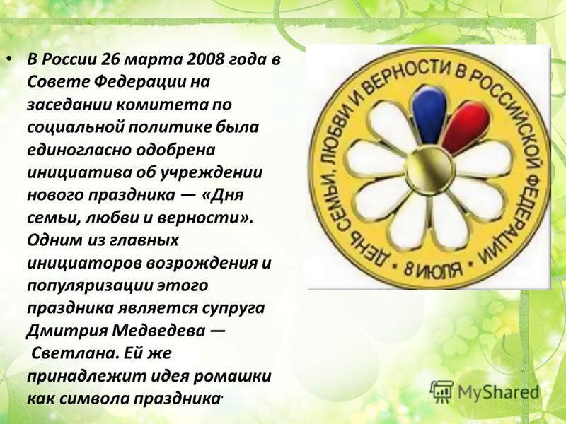 В России 26 марта 2008 года в Совете Федерации на заседании комитета по социальной политике была единогласно одобрена инициатива об учреждении нового праздника «Дня семьи, любви и верности». Одним из главных инициаторов возрождения и популяризации эт