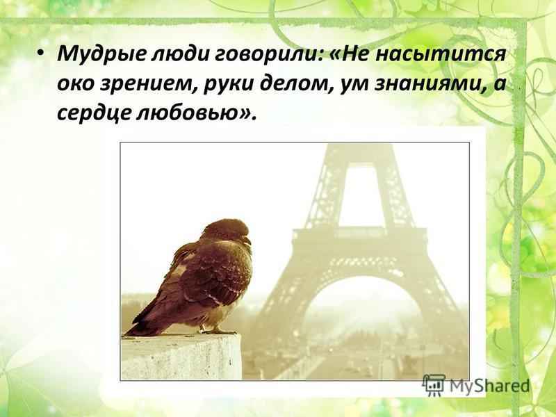 Мудрые люди говорили: «Не насытится око зрением, руки делом, ум знаниями, а сердце любовью».