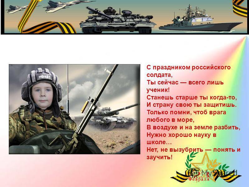 С праздником российского солдата, Ты сейчас всего лишь ученик! Станешь старше ты когда-то, И страну свою ты защитишь. Только помни, чтоб врага любого в море, В воздухе и на земле разбить, Нужно хорошо науку в школе… Нет, не вызубрить понять и заучить