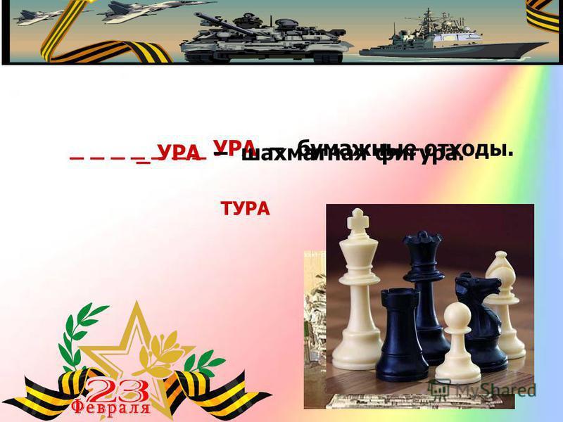 _ _ _ _ _ _ _ УРА – бумажные отходы. МАКУЛАТУРА _ УРА – шахматная фигура. ТУРА