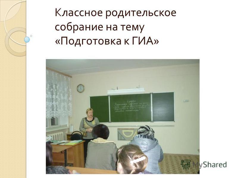 Классное родительское собрание на тему « Подготовка к ГИА »