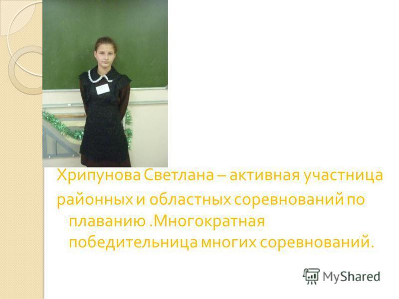 Хрипунова Светлана – активная участница районных и областных соревнований по плаванию. Многократная победительница многих соревнований.