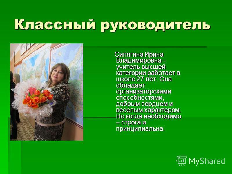 Классный руководитель Сипягина Ирина Владимировна – учитель высшей категории работает в школе 27 лет. Она обладает организаторскими способностями, добрым сердцем и веселым характером. Но когда необходимо – строга и принципиальна. Сипягина Ирина Влади