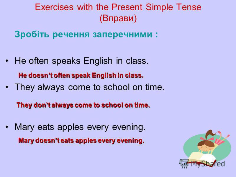 Exercises with the Present Simple Tense (Вправи) Зробіть речення заперечними : He often speaks English in class. They always come to school on time. Mary eats apples every evening. He doesnt often speak English in class. They dont always come to scho