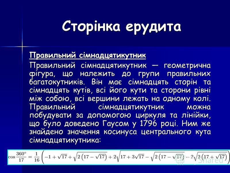 Сторінка ерудита Правильний сімнадцятикутник Правильний сімнадцятикутник геометрична фігура, що належить до групи правильних багатокутників. Він має сімнадцять сторін та сімнадцять кутів, всі його кути та сторони рівні між собою, всі вершини лежать н