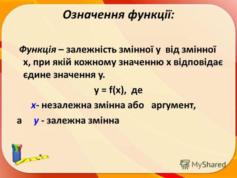 Означення функції: Функція – залежність змінної y від змінної x, при якій кожному значенню x відповідає єдине значення y. y = f(х), де х- незалежна змінна або аргумент, а у - залежна змінна