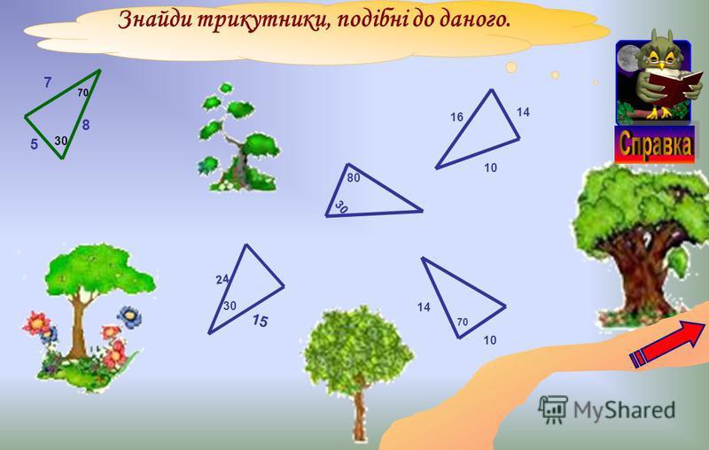Знайди трикутники, подібні до даного. 8 5 7 70 30 24 15 30 10 14 70 16 14 10 30 80