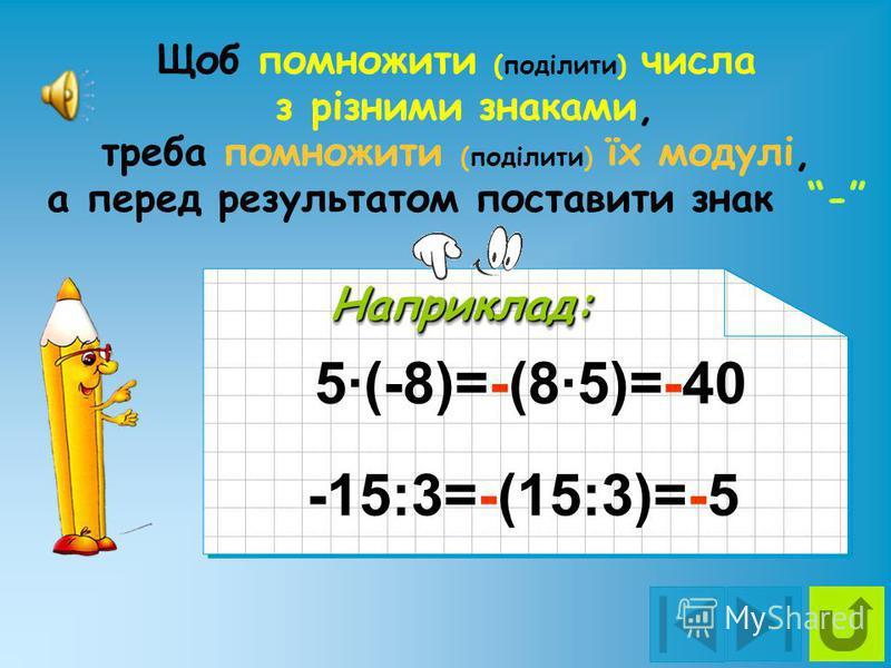 -5·(-8)=+(8·5)=+40=40 Наприклад:Наприклад: Щоб помножити (поділити) відємні числа, треба помножити (поділити) їх модулі, а перед результатом поставити знак + -15:(-3)=+(15:3)=+5=5