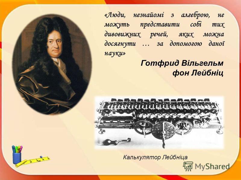 Калькулятор Лейбніца «Люди, незнайомі з алгеброю, не можуть представити собі тих дивовижних речей, яких можна досягнути … за допомогою даної науки» Готфрид Вільгельм фон Лейбніц