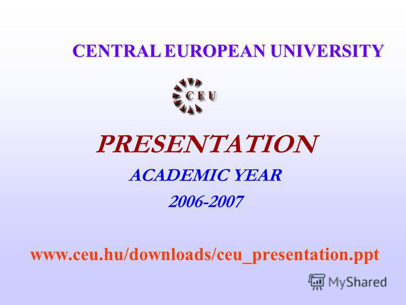 PRESENTATION ACADEMIC YEAR 2006-2007 www.ceu.hu/downloads/ceu_presentation.ppt CENTRAL EUROPEAN UNIVERSITY