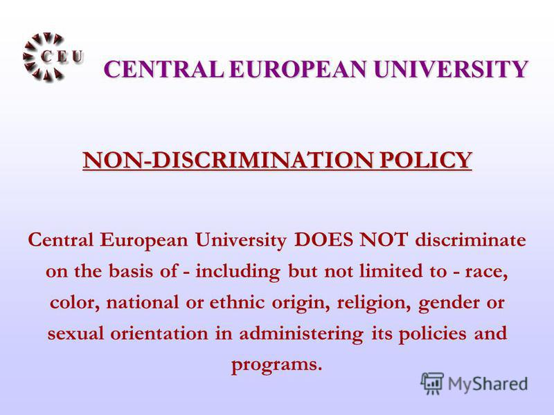 NON-DISCRIMINATION POLICY Central European University DOES NOT discriminate on the basis of - including but not limited to - race, color, national or ethnic origin, religion, gender or sexual orientation in administering its policies and programs. CE