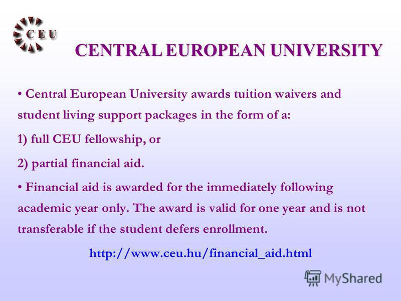 Central European University awards tuition waivers and student living support packages in the form of a: 1) full CEU fellowship, or 2) partial financial aid. Financial aid is awarded for the immediately following academic year only. The award is vali