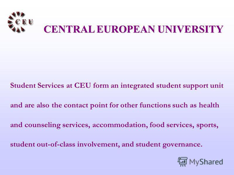 Student Services at CEU form an integrated student support unit and are also the contact point for other functions such as health and counseling services, accommodation, food services, sports, student out-of-class involvement, and student governance.